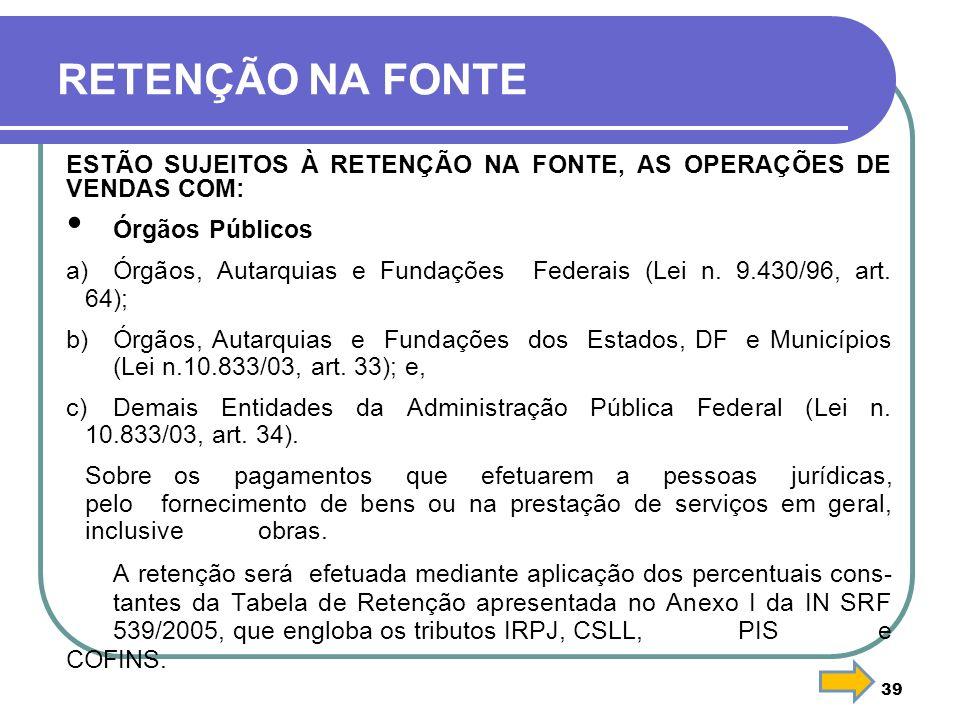 RETENÇÃO NA FONTE ESTÃO SUJEITOS À RETENÇÃO NA FONTE, AS OPERAÇÕES DE VENDAS COM: Órgãos Públicos.