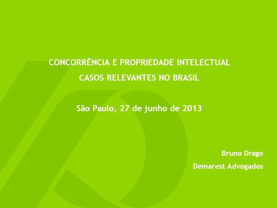 CONCORRÊNCIA E PROPRIEDADE INTELECTUAL CASOS RELEVANTES NO BRASIL São Paulo, 27 de junho de 2013