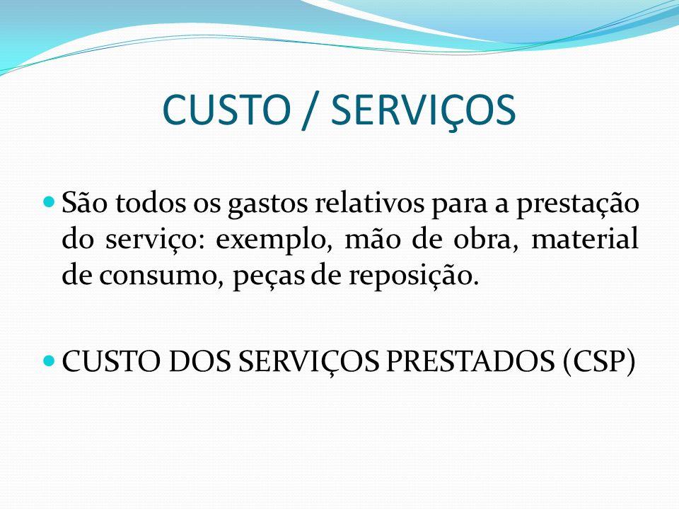 CUSTO / SERVIÇOS São todos os gastos relativos para a prestação do serviço: exemplo, mão de obra, material de consumo, peças de reposição.