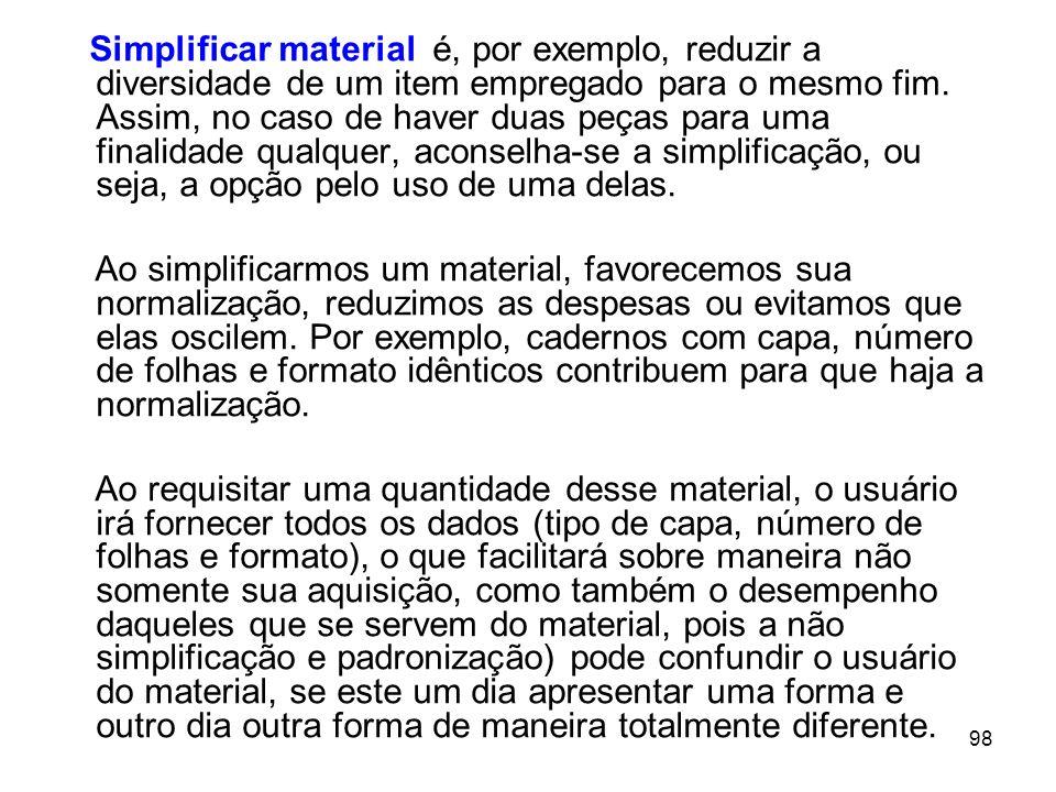Simplificar material é, por exemplo, reduzir a diversidade de um item empregado para o mesmo fim. Assim, no caso de haver duas peças para uma finalidade qualquer, aconselha-se a simplificação, ou seja, a opção pelo uso de uma delas.