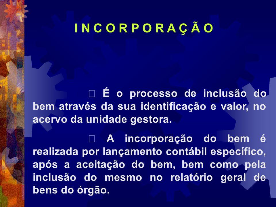 I N C O R P O R A Ç Ã O  É o processo de inclusão do bem através da sua identificação e valor, no acervo da unidade gestora.