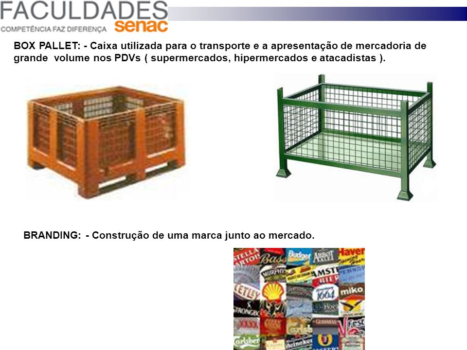 BOX PALLET: - Caixa utilizada para o transporte e a apresentação de mercadoria de grande volume nos PDVs ( supermercados, hipermercados e atacadistas ).