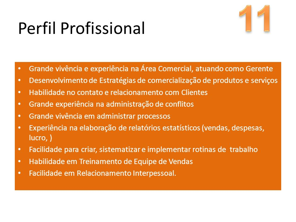 11 Perfil Profissional. Grande vivência e experiência na Área Comercial, atuando como Gerente.