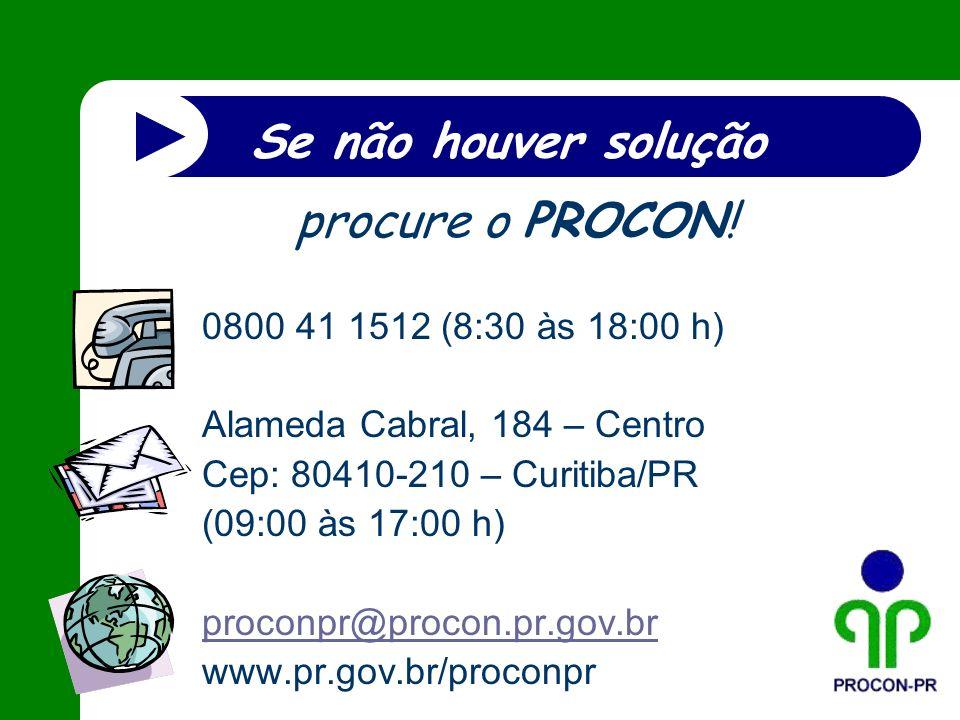 Se não houver solução procure o PROCON! 0800 41 1512 (8:30 às 18:00 h)