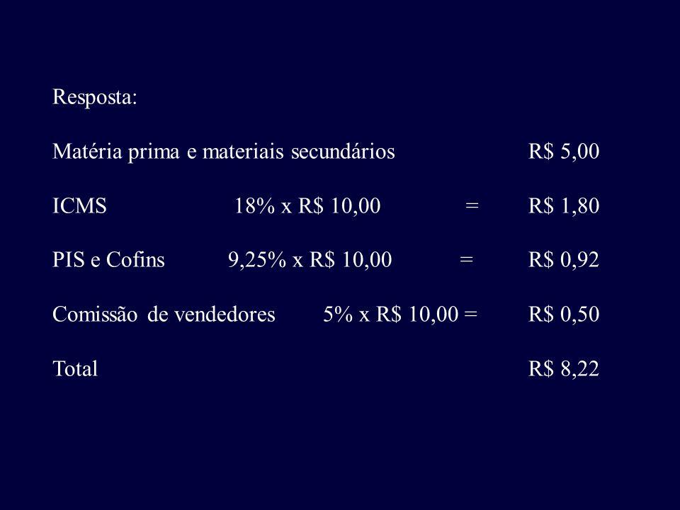 Resposta: Matéria prima e materiais secundários R$ 5,00. ICMS 18% x R$ 10,00 = R$ 1,80.