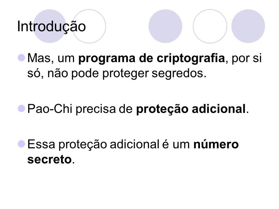 Introdução Mas, um programa de criptografia, por si só, não pode proteger segredos. Pao-Chi precisa de proteção adicional.