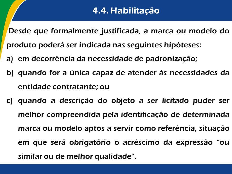4.4. Habilitação Desde que formalmente justificada, a marca ou modelo do produto poderá ser indicada nas seguintes hipóteses: