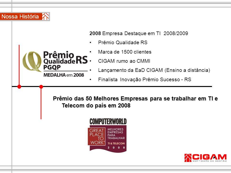 Nossa História2008 Empresa Destaque em TI 2008/2009. Prêmio Qualidade RS. Marca de 1500 clientes. CIGAM rumo ao CMMI.