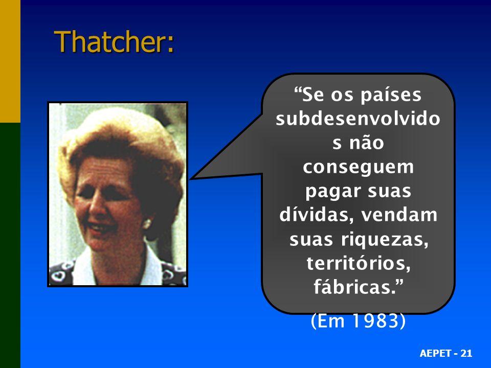 Thatcher: Se os países subdesenvolvidos não conseguem pagar suas dívidas, vendam suas riquezas, territórios, fábricas.