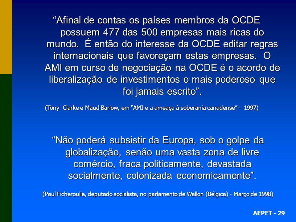 Afinal de contas os países membros da OCDE possuem 477 das 500 empresas mais ricas do mundo. É então do interesse da OCDE editar regras internacionais que favoreçam estas empresas. O AMI em curso de negociação na OCDE é o acordo de liberalização de investimentos o mais poderoso que foi jamais escrito .