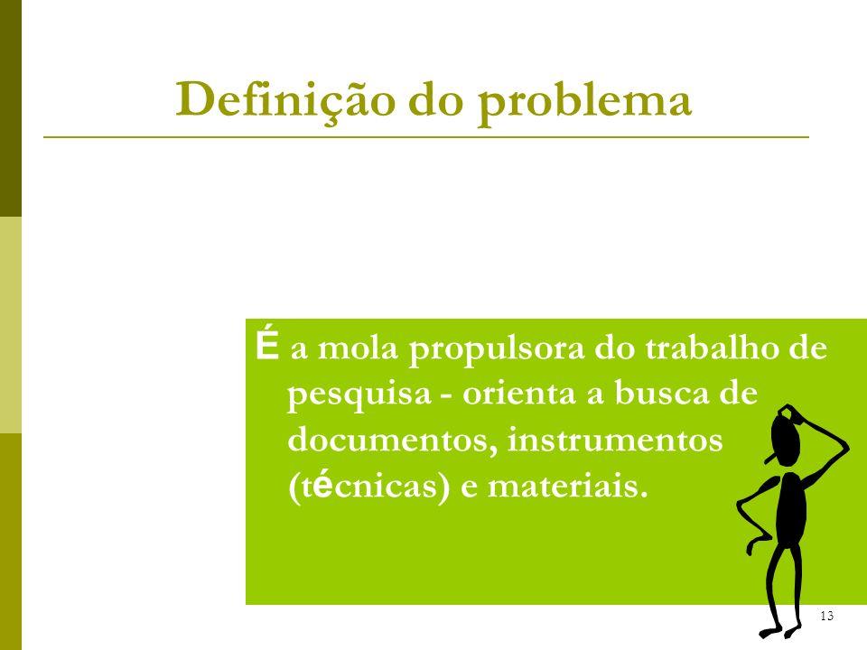 Definição do problema É a mola propulsora do trabalho de pesquisa - orienta a busca de documentos, instrumentos (técnicas) e materiais.