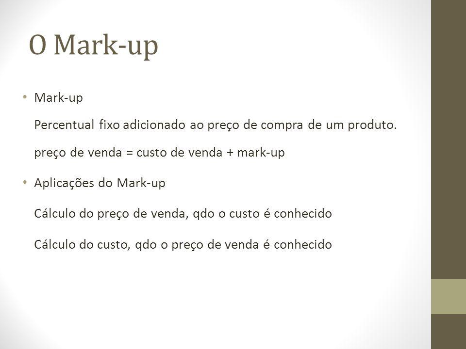 O Mark-up Mark-up Percentual fixo adicionado ao preço de compra de um produto. preço de venda = custo de venda + mark-up.
