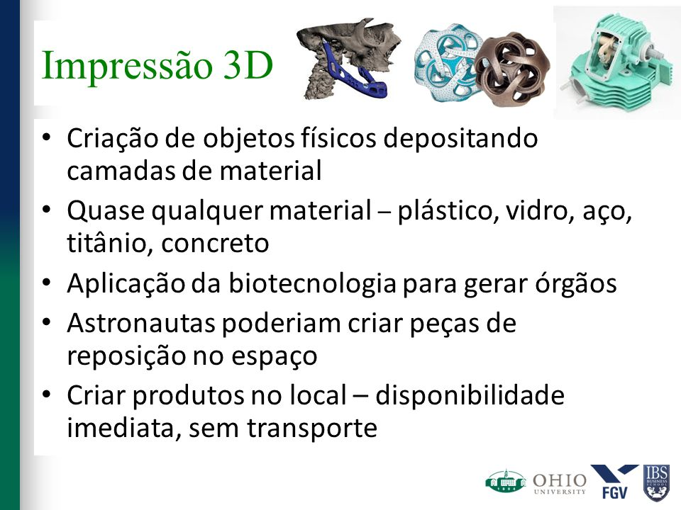 Impressão 3DCriação de objetos físicos depositando camadas de material. Quase qualquer material – plástico, vidro, aço, titânio, concreto.
