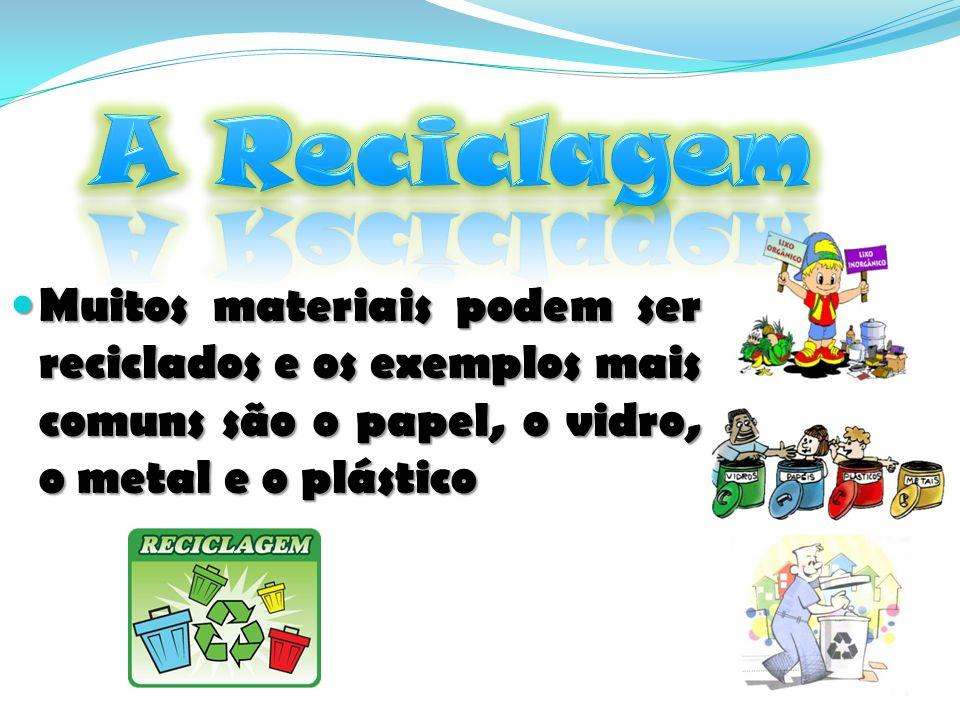 A Reciclagem Muitos materiais podem ser reciclados e os exemplos mais comuns são o papel, o vidro, o metal e o plástico.
