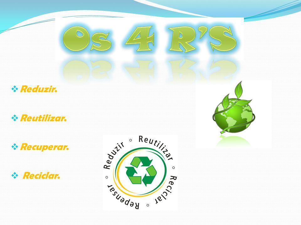 Os 4 R'S Reduzir. Reutilizar. Recuperar. Reciclar.