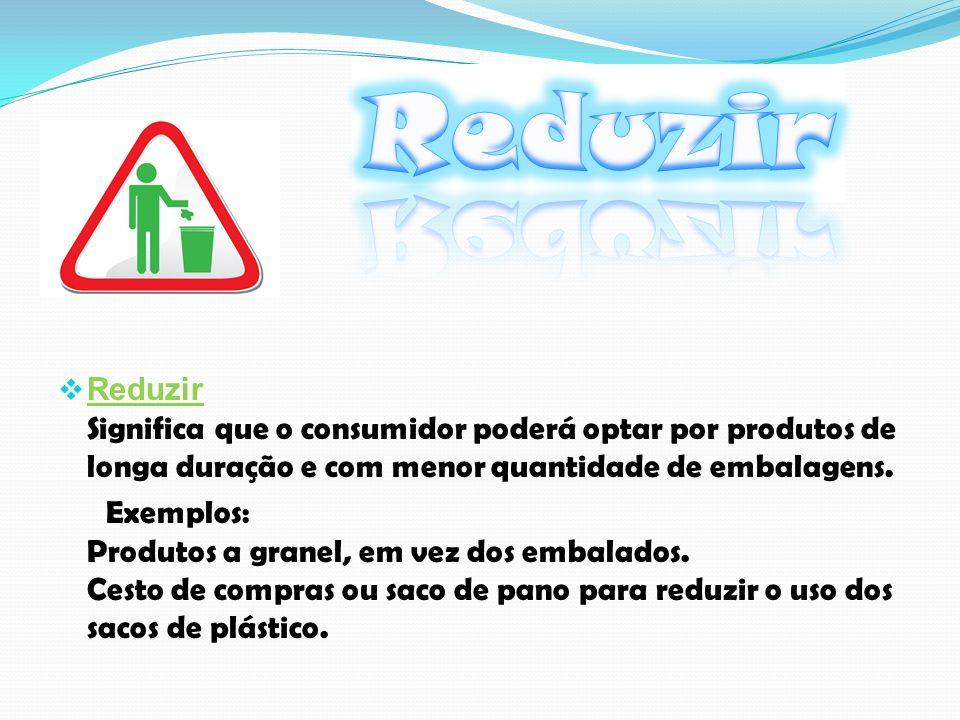 Reduzir Reduzir Significa que o consumidor poderá optar por produtos de longa duração e com menor quantidade de embalagens.