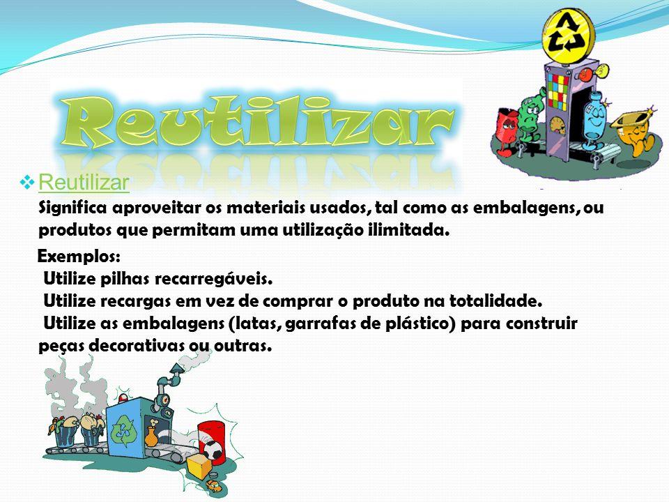 Reutilizar Reutilizar Significa aproveitar os materiais usados, tal como as embalagens, ou produtos que permitam uma utilização ilimitada.