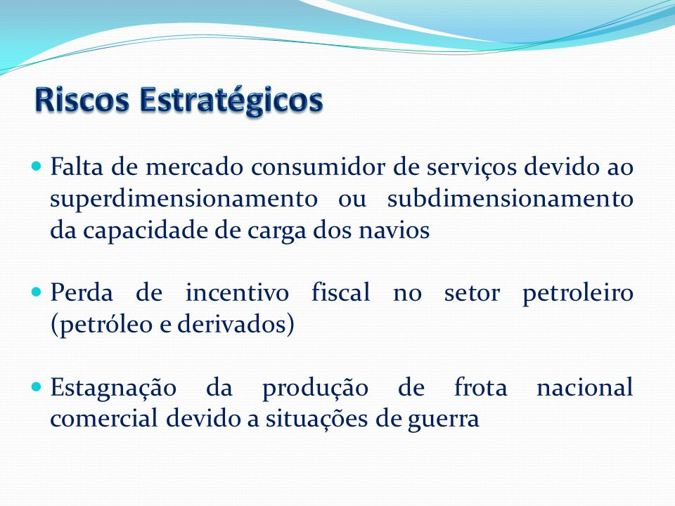 Riscos Estratégicos Falta de mercado consumidor de serviços devido ao superdimensionamento ou subdimensionamento da capacidade de carga dos navios.