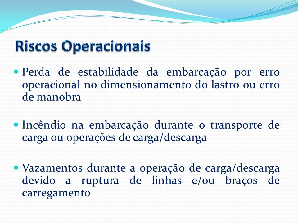 Riscos Operacionais Perda de estabilidade da embarcação por erro operacional no dimensionamento do lastro ou erro de manobra.