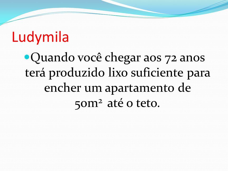 Ludymila Quando você chegar aos 72 anos terá produzido lixo suficiente para encher um apartamento de 50m2 até o teto.