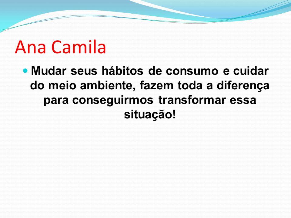 Ana Camila Mudar seus hábitos de consumo e cuidar do meio ambiente, fazem toda a diferença para conseguirmos transformar essa situação!