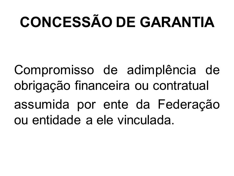 CONCESSÃO DE GARANTIA Compromisso de adimplência de obrigação financeira ou contratual assumida por ente da Federação ou entidade a ele vinculada.