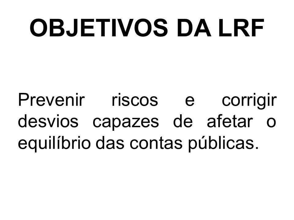 OBJETIVOS DA LRF Prevenir riscos e corrigir desvios capazes de afetar o equilíbrio das contas públicas.