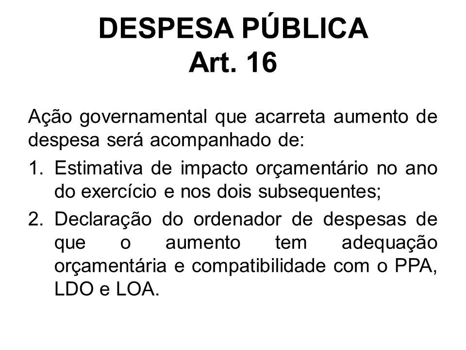 DESPESA PÚBLICA Art. 16 Ação governamental que acarreta aumento de despesa será acompanhado de: