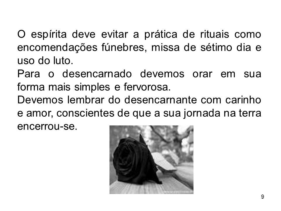 O espírita deve evitar a prática de rituais como encomendações fúnebres, missa de sétimo dia e uso do luto.