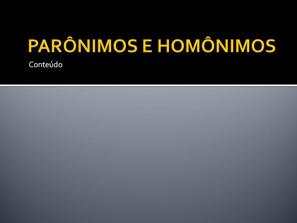 PARÔNIMOS E HOMÔNIMOS Conteúdo