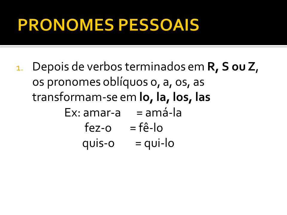 PRONOMES PESSOAIS Depois de verbos terminados em R, S ou Z, os pronomes oblíquos o, a, os, as transformam-se em lo, la, los, las.