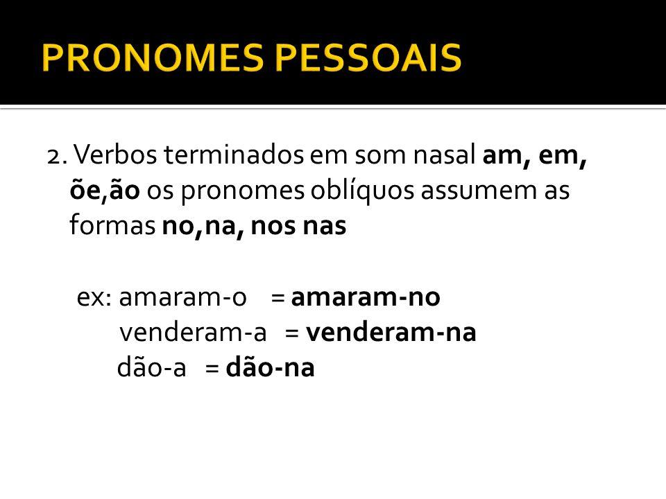PRONOMES PESSOAIS 2. Verbos terminados em som nasal am, em, õe,ão os pronomes oblíquos assumem as formas no,na, nos nas.