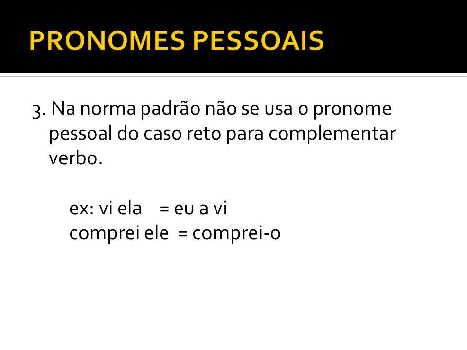 PRONOMES PESSOAIS 3. Na norma padrão não se usa o pronome pessoal do caso reto para complementar verbo.