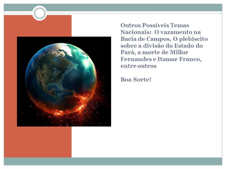 Outros Possíveis Temas Nacionais: O vazamento na Bacia de Campos, O plebiscito sobre a divisão do Estado do Pará, a morte de Millor Fernandes e Itamar Franco, entre outros Boa Sorte!