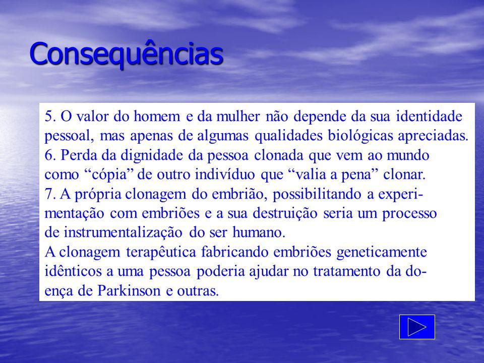 Consequências 5. O valor do homem e da mulher não depende da sua identidade. pessoal, mas apenas de algumas qualidades biológicas apreciadas.