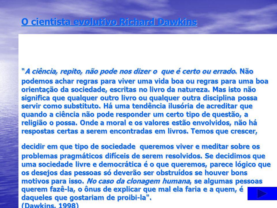O cientista evolutivo Richard Dawkins A ciência, repito, não pode nos dizer o que é certo ou errado.