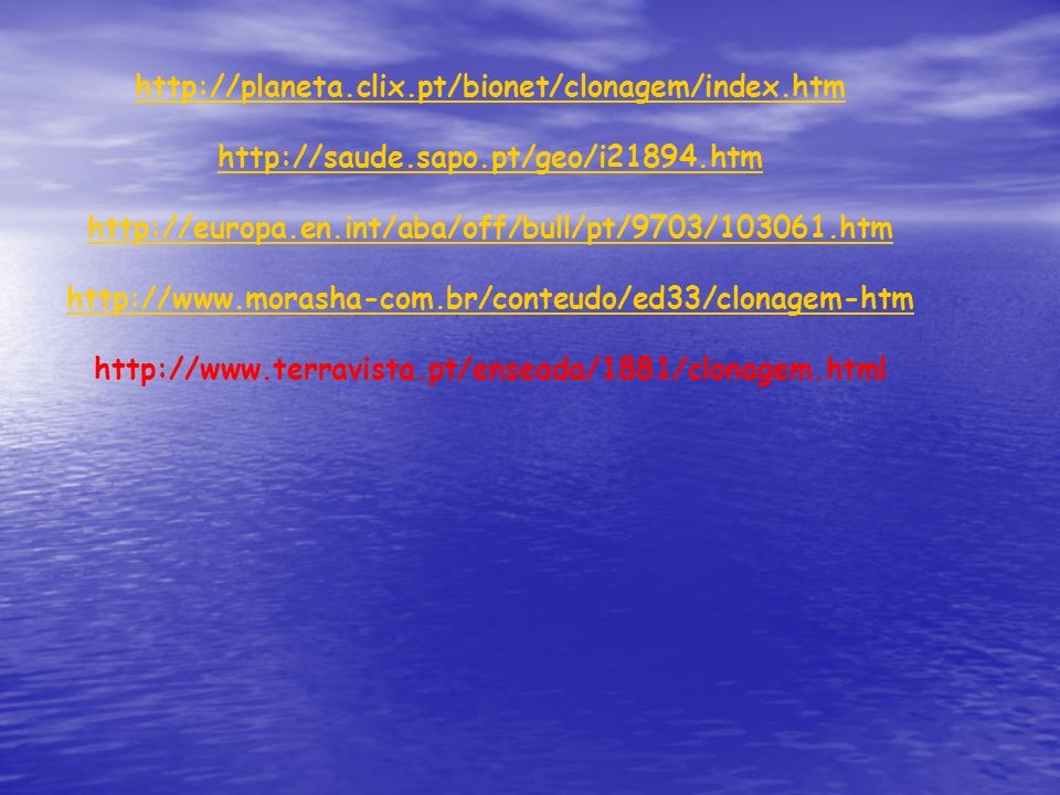 http://planeta.clix.pt/bionet/clonagem/index.htm http://saude.sapo.pt/geo/i21894.htm. http://europa.en.int/aba/off/bull/pt/9703/103061.htm.