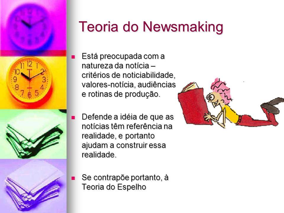 Teoria do Newsmaking Está preocupada com a natureza da notícia – critérios de noticiabilidade, valores-notícia, audiências e rotinas de produção.