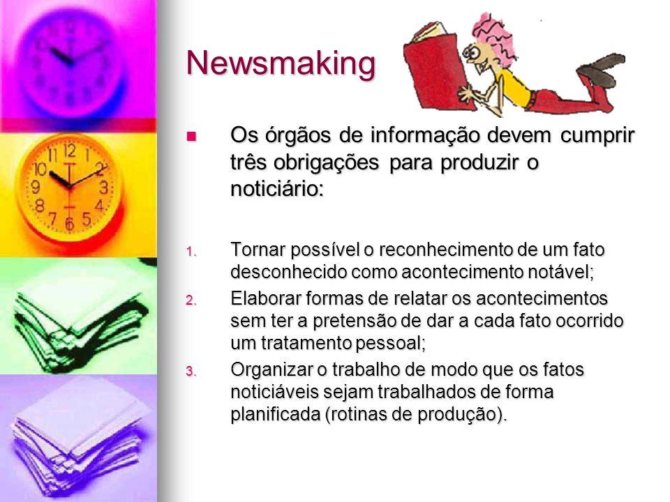Newsmaking Os órgãos de informação devem cumprir três obrigações para produzir o noticiário: