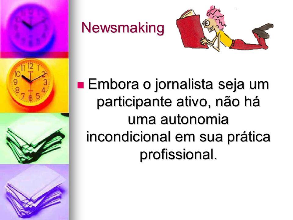 Newsmaking Embora o jornalista seja um participante ativo, não há uma autonomia incondicional em sua prática profissional.