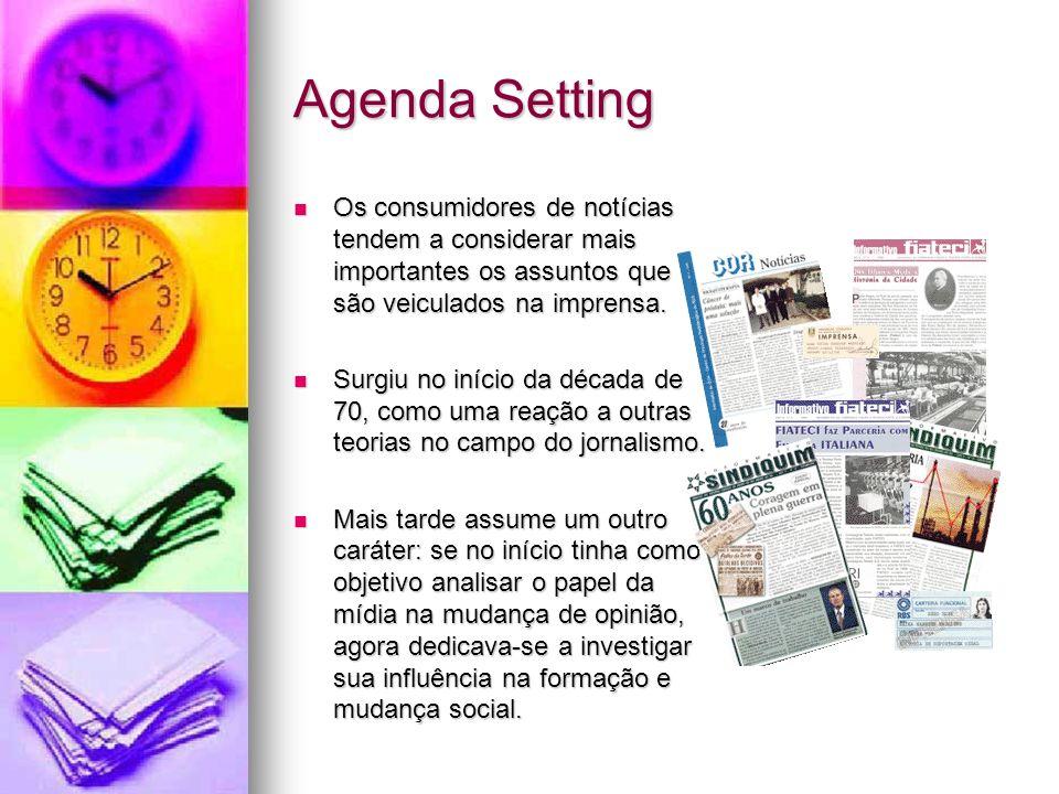Agenda Setting Os consumidores de notícias tendem a considerar mais importantes os assuntos que são veiculados na imprensa.