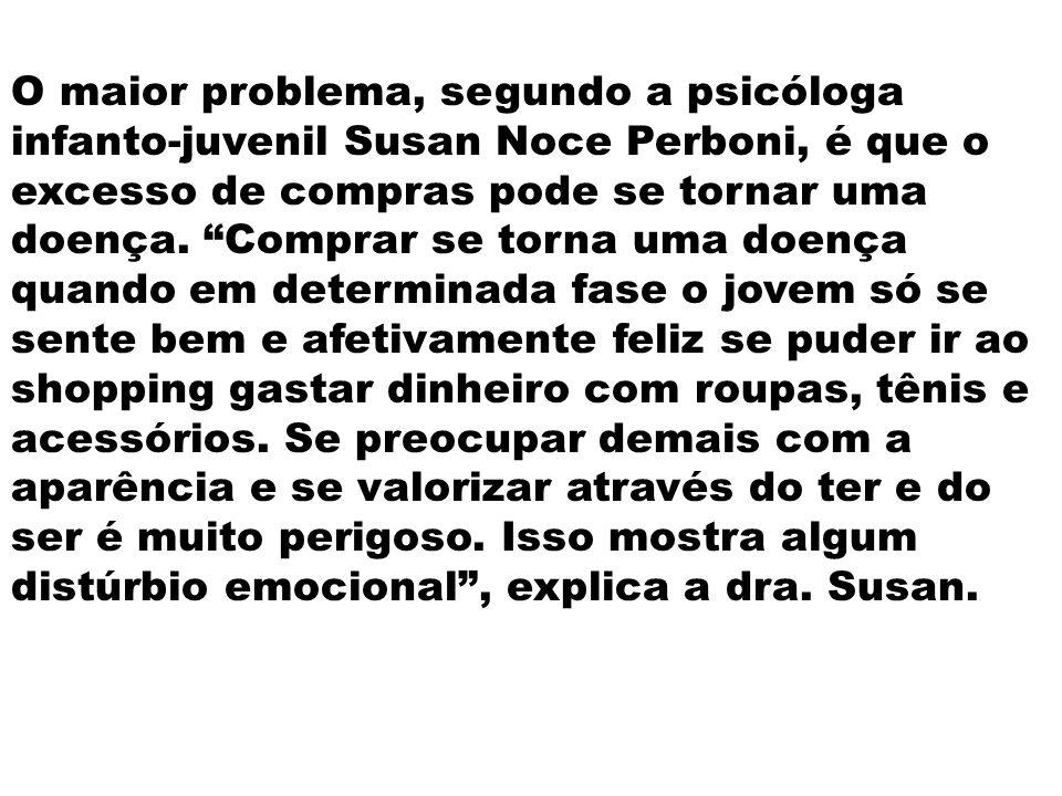 O maior problema, segundo a psicóloga infanto-juvenil Susan Noce Perboni, é que o excesso de compras pode se tornar uma doença.
