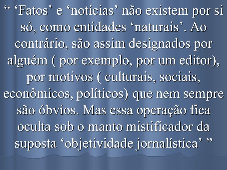 'Fatos' e 'notícias' não existem por si só, como entidades 'naturais'.