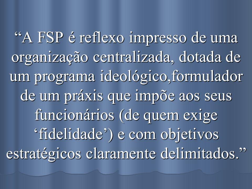 A FSP é reflexo impresso de uma organização centralizada, dotada de um programa ideológico,formulador de um práxis que impõe aos seus funcionários (de quem exige 'fidelidade') e com objetivos estratégicos claramente delimitados.