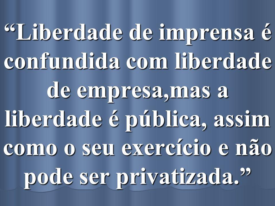 Liberdade de imprensa é confundida com liberdade de empresa,mas a liberdade é pública, assim como o seu exercício e não pode ser privatizada.