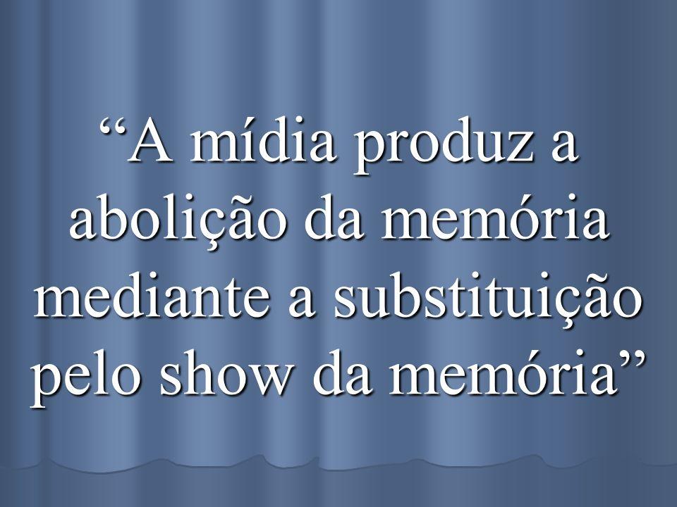 A mídia produz a abolição da memória mediante a substituição pelo show da memória
