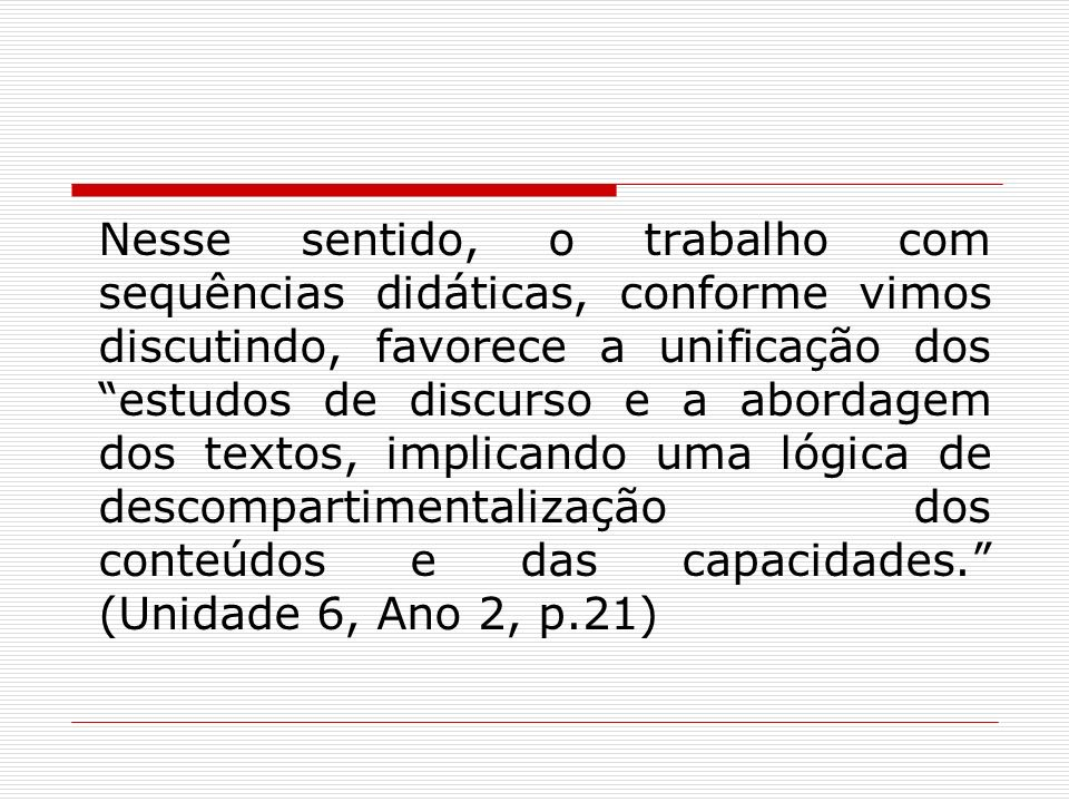 Nesse sentido, o trabalho com sequências didáticas, conforme vimos discutindo, favorece a unificação dos estudos de discurso e a abordagem dos textos, implicando uma lógica de descompartimentalização dos conteúdos e das capacidades. (Unidade 6, Ano 2, p.21)