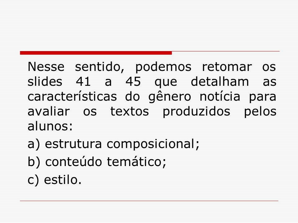 Nesse sentido, podemos retomar os slides 41 a 45 que detalham as características do gênero notícia para avaliar os textos produzidos pelos alunos: a) estrutura composicional; b) conteúdo temático; c) estilo.