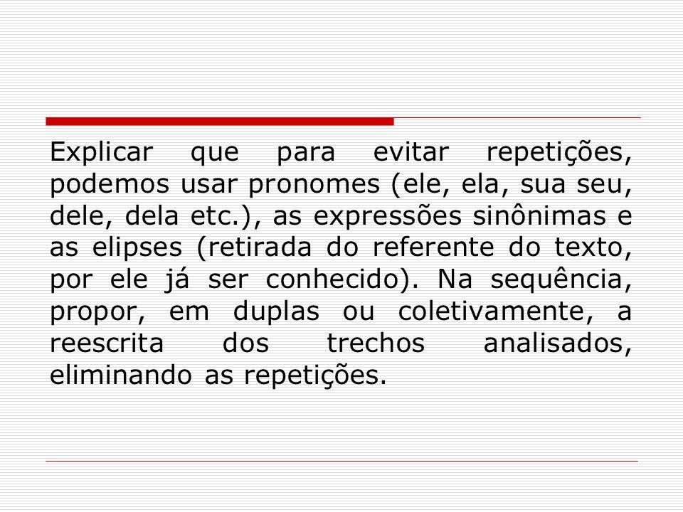 Explicar que para evitar repetições, podemos usar pronomes (ele, ela, sua seu, dele, dela etc.), as expressões sinônimas e as elipses (retirada do referente do texto, por ele já ser conhecido).