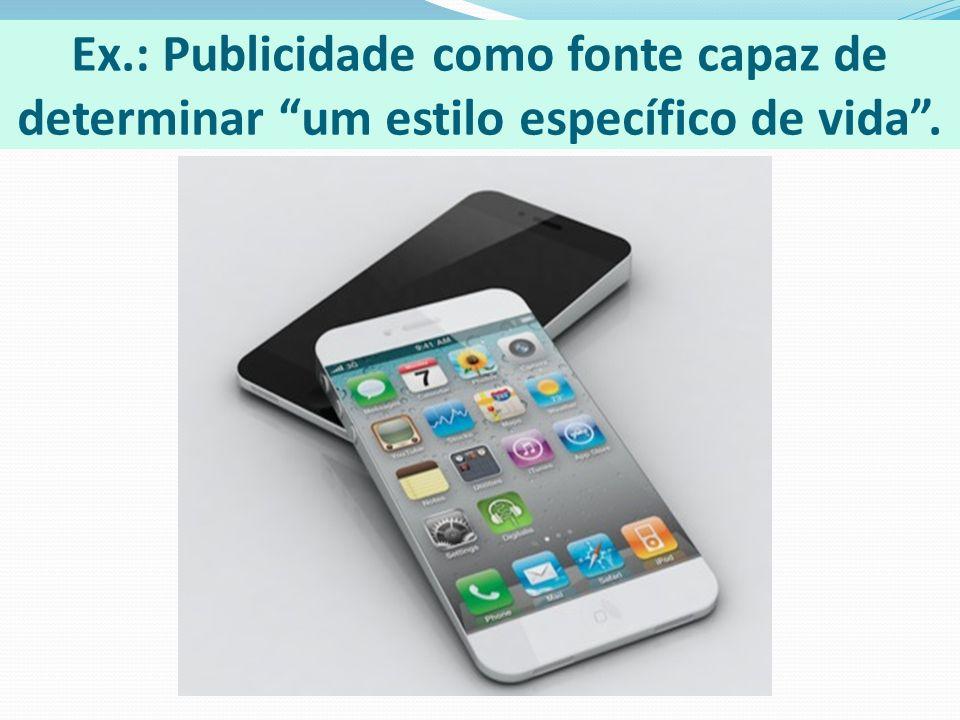 Ex.: Publicidade como fonte capaz de determinar um estilo específico de vida .